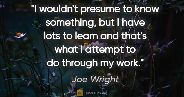 "Joe Wright quote: ""I wouldn't presume to know something, but I have lots to learn..."""