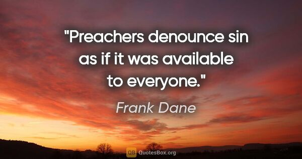"Frank Dane quote: ""Preachers denounce sin as if it was available to everyone."""