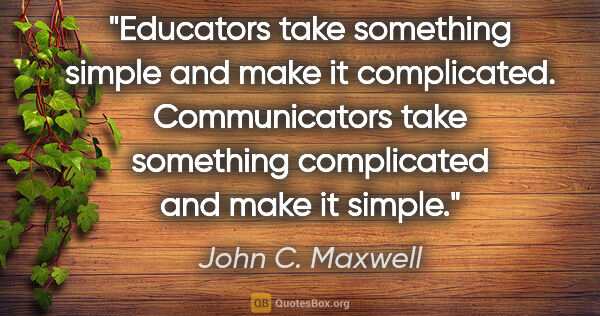 "John C. Maxwell quote: ""Educators take something simple and make it complicated...."""