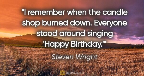 "Steven Wright quote: ""I remember when the candle shop burned down. Everyone stood..."""