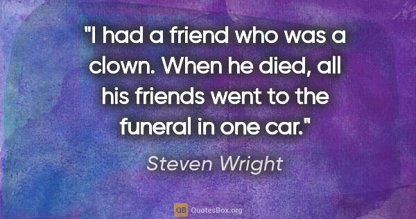 "Steven Wright quote: ""I had a friend who was a clown. When he died, all his friends..."""