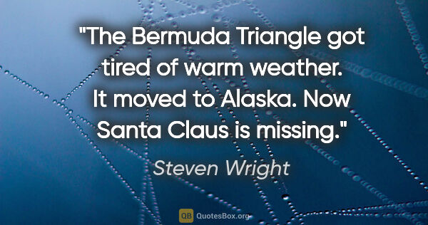 "Steven Wright quote: ""The Bermuda Triangle got tired of warm weather. It moved to..."""