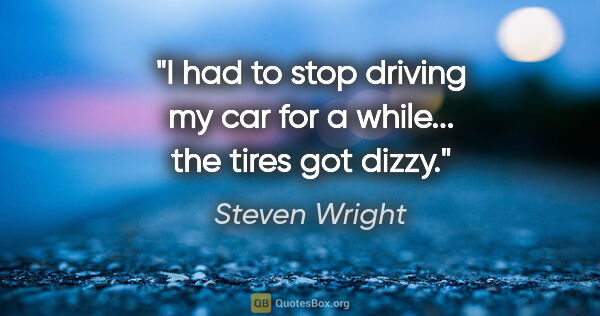 "Steven Wright quote: ""I had to stop driving my car for a while... the tires got dizzy."""