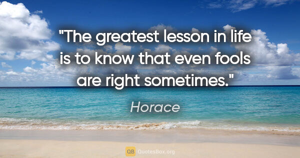 "Horace quote: ""The greatest lesson in life is to know that even fools are..."""