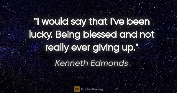 "Kenneth Edmonds quote: ""I would say that I've been lucky. Being blessed and not really..."""