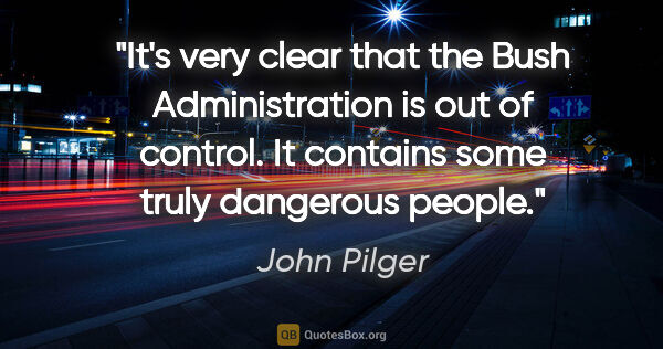 "John Pilger quote: ""It's very clear that the Bush Administration is out of..."""