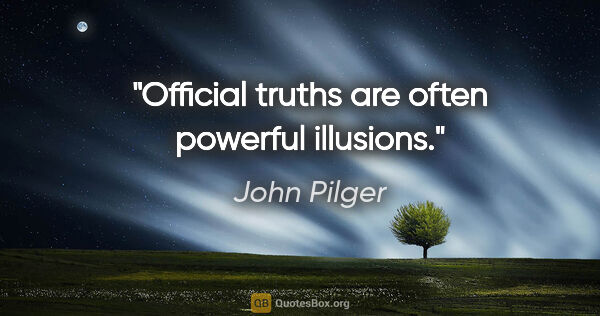 "John Pilger quote: ""Official truths are often powerful illusions."""