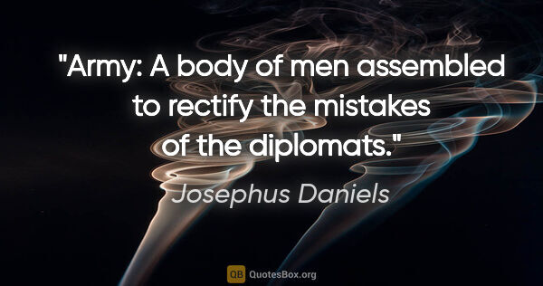 "Josephus Daniels quote: ""Army: A body of men assembled to rectify the mistakes of the..."""