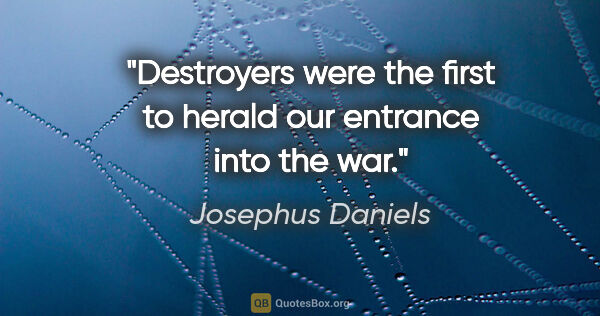 "Josephus Daniels quote: ""Destroyers were the first to herald our entrance into the war."""