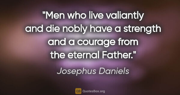 "Josephus Daniels quote: ""Men who live valiantly and die nobly have a strength and a..."""