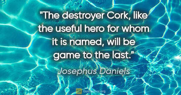 "Josephus Daniels quote: ""The destroyer Cork, like the useful hero for whom it is named,..."""