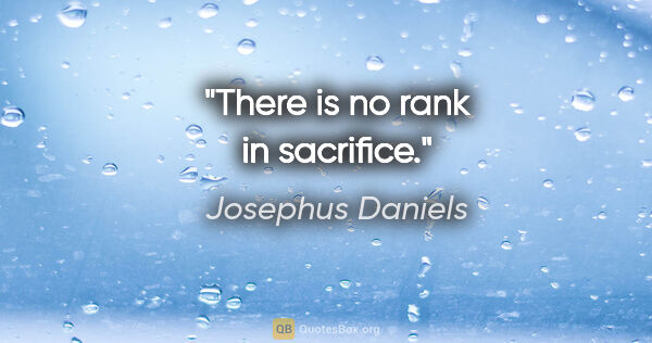 "Josephus Daniels quote: ""There is no rank in sacrifice."""