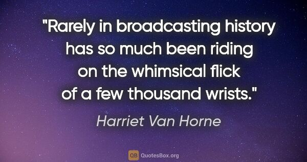"Harriet Van Horne quote: ""Rarely in broadcasting history has so much been riding on the..."""