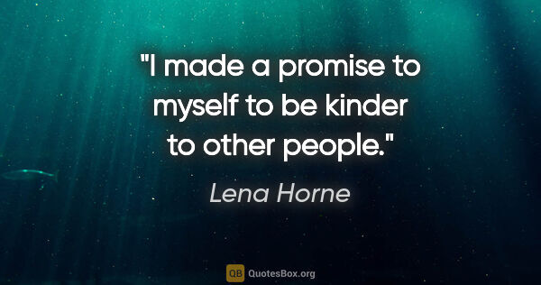 "Lena Horne quote: ""I made a promise to myself to be kinder to other people."""