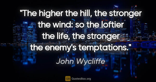 "John Wycliffe quote: ""The higher the hill, the stronger the wind: so the loftier the..."""