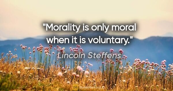 "Lincoln Steffens quote: ""Morality is only moral when it is voluntary."""