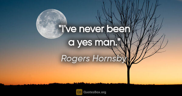 "Rogers Hornsby quote: ""I've never been a yes man."""