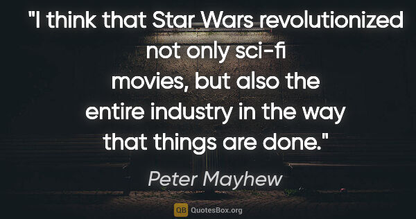 "Peter Mayhew quote: ""I think that Star Wars revolutionized not only sci-fi movies,..."""