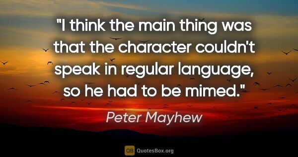 "Peter Mayhew quote: ""I think the main thing was that the character couldn't speak..."""