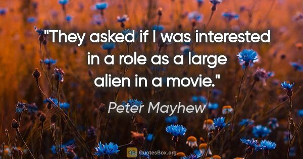 "Peter Mayhew quote: ""They asked if I was interested in a role as a large alien in a..."""