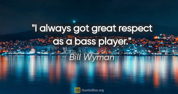 "Bill Wyman quote: ""I always got great respect as a bass player."""