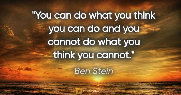 "Ben Stein quote: ""You can do what you think you can do and you cannot do what..."""