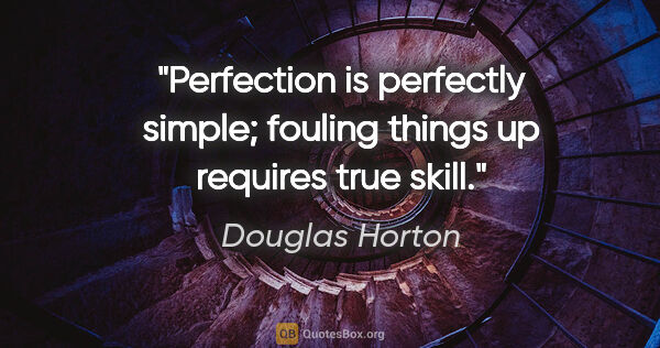 "Douglas Horton quote: ""Perfection is perfectly simple; fouling things up requires..."""