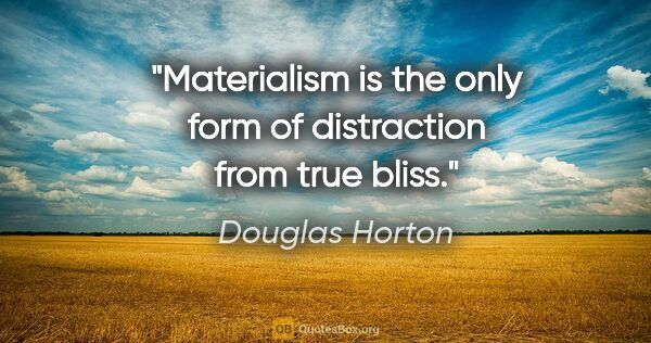 "Douglas Horton quote: ""Materialism is the only form of distraction from true bliss."""