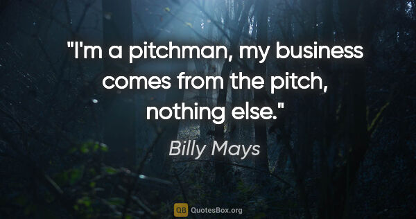 "Billy Mays quote: ""I'm a pitchman, my business comes from the pitch, nothing else."""