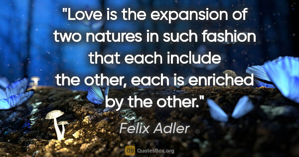 "Felix Adler quote: ""Love is the expansion of two natures in such fashion that each..."""