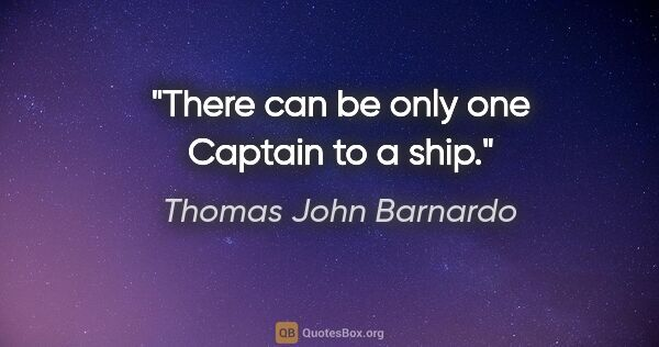 "Thomas John Barnardo quote: ""There can be only one Captain to a ship."""