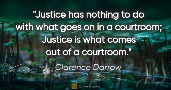 "Clarence Darrow quote: ""Justice has nothing to do with what goes on in a courtroom;..."""