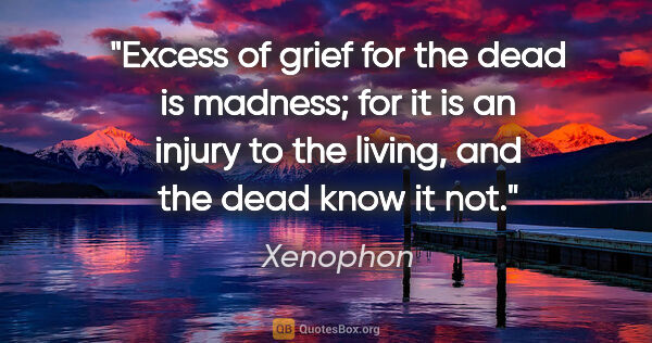 "Xenophon quote: ""Excess of grief for the dead is madness; for it is an injury..."""
