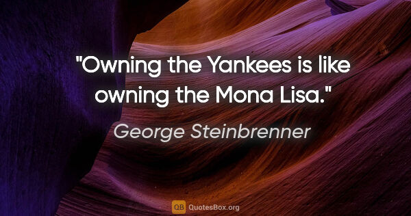"George Steinbrenner quote: ""Owning the Yankees is like owning the Mona Lisa."""