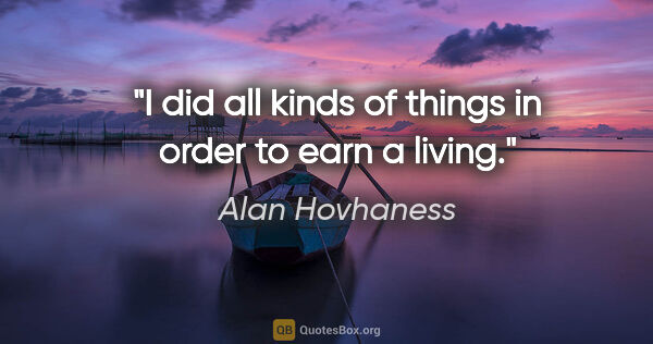 "Alan Hovhaness quote: ""I did all kinds of things in order to earn a living."""