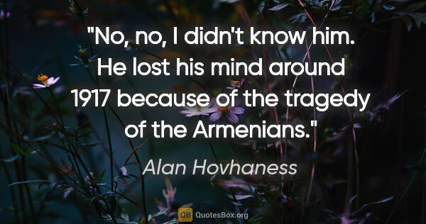 "Alan Hovhaness quote: ""No, no, I didn't know him. He lost his mind around 1917..."""
