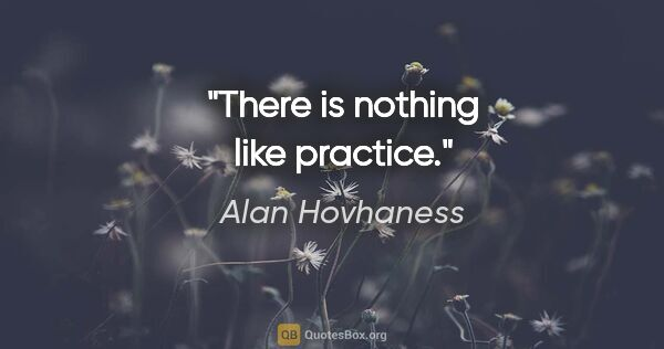 "Alan Hovhaness quote: ""There is nothing like practice."""
