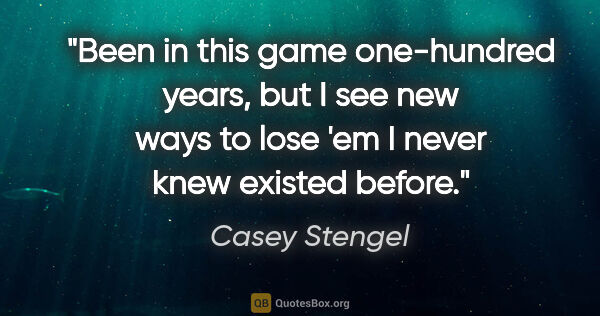 "Casey Stengel quote: ""Been in this game one-hundred years, but I see new ways to..."""