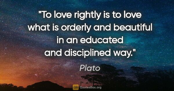 "Plato quote: ""To love rightly is to love what is orderly and beautiful in an..."""