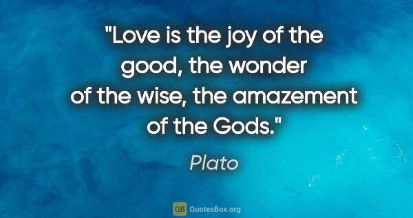 "Plato quote: ""Love is the joy of the good, the wonder of the wise, the..."""
