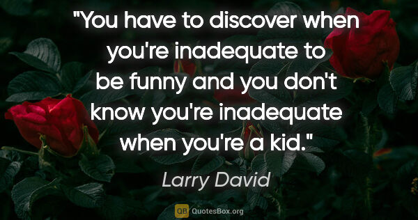 "Larry David quote: ""You have to discover when you're inadequate to be funny and..."""