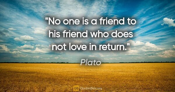"Plato quote: ""No one is a friend to his friend who does not love in return."""