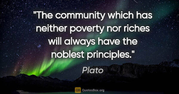 "Plato quote: ""The community which has neither poverty nor riches will always..."""