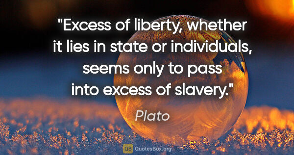 "Plato quote: ""Excess of liberty, whether it lies in state or individuals,..."""