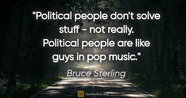 "Bruce Sterling quote: ""Political people don't solve stuff - not really. Political..."""