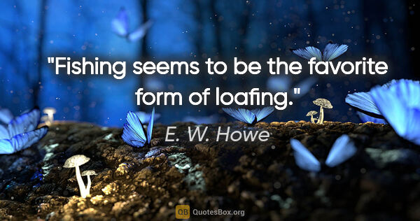 "E. W. Howe quote: ""Fishing seems to be the favorite form of loafing."""