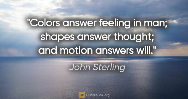 "John Sterling quote: ""Colors answer feeling in man; shapes answer thought; and..."""