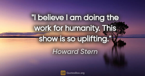 "Howard Stern quote: ""I believe I am doing the work for humanity. This show is so..."""