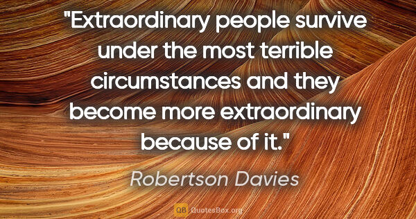 "Robertson Davies quote: ""Extraordinary people survive under the most terrible..."""