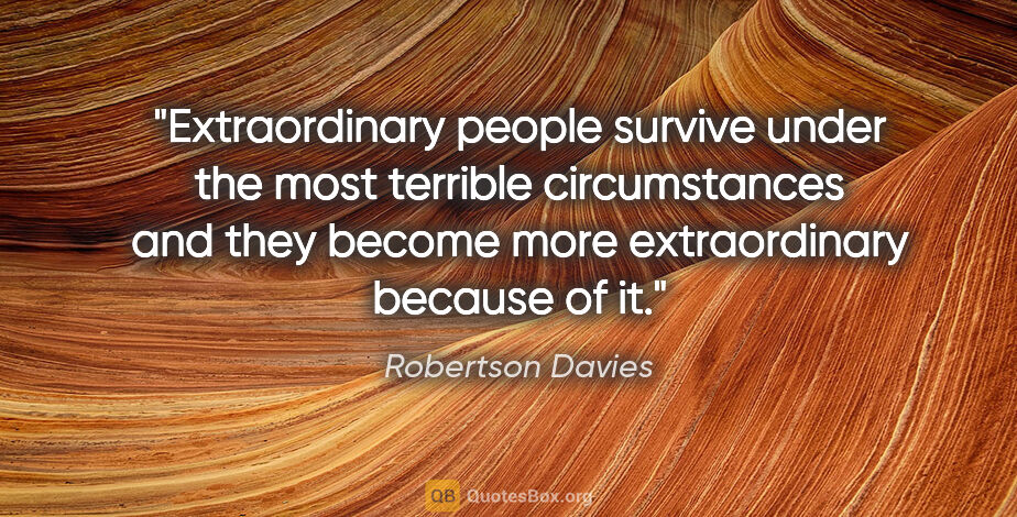 """Robertson Davies quote: """"Extraordinary people survive under the most terrible..."""""""